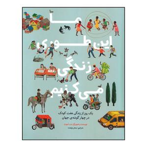 کتاب ما این طوری زندگی میکنیم: یک روز از زندگی هفت کودک در چهار گوشه جهان اثر مت لموث انتشارات طوطی