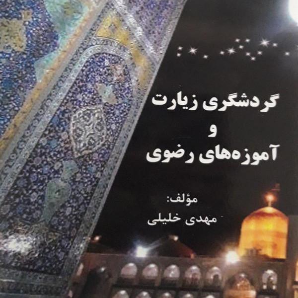 کتاب گردشگری زیارت و آموزه های رضوی اثر مهدی خلیلی انتشارات آفرینندگان