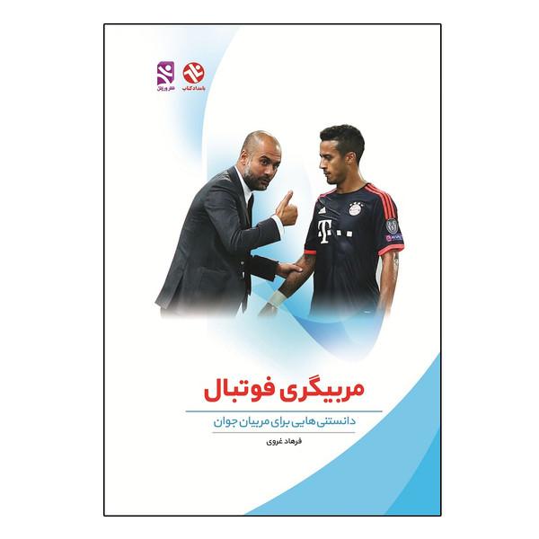 کتاب مربیگری فوتبال - دانستنی هایی برای مربیان جوان اثر فرهاد غروی انتشارات بامداد کتاب