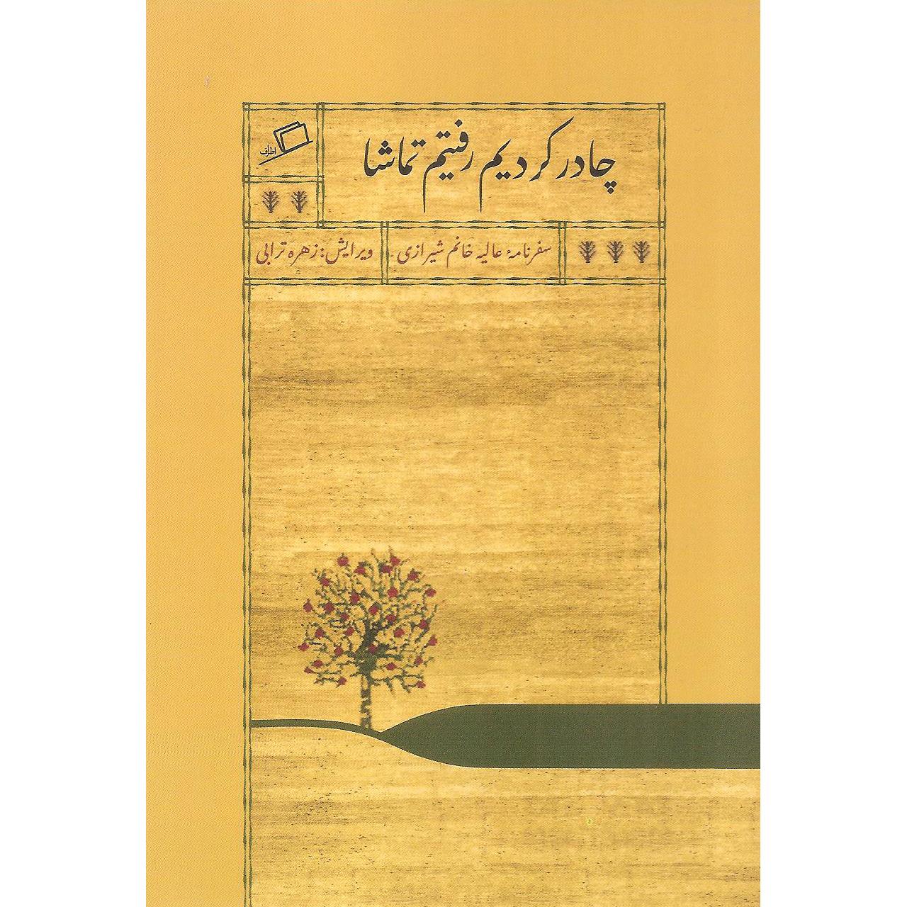 خرید                      کتاب چادر کردیم رفتیم تماشا اثر عالیه خانم شیرازی نشر اطراف