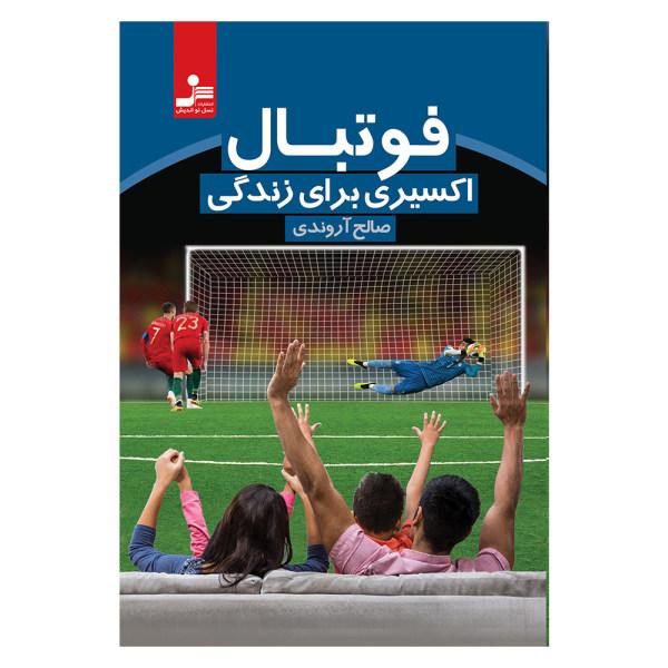 کتاب فوتبال اکسیری برای زندگی اثر صالح آروندی نشر نسل نواندیش