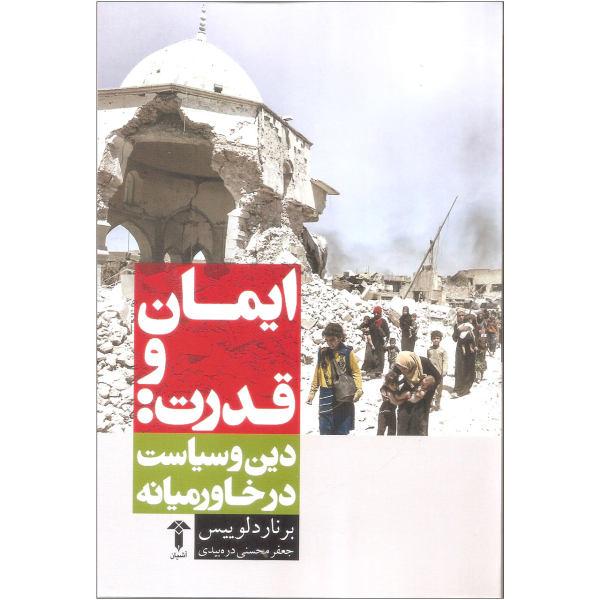 کتاب ایمان و قدرت دین و سیاست در خاورمیانه اثر برنارد لوییس نشر آشیان