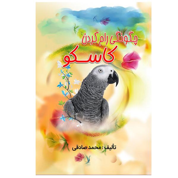 کتاب چگونگی رام کردن کاسکو اثر محمد صادقی انتشارات آبانگان ایرانیان