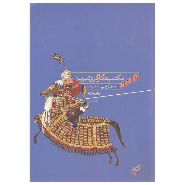 کتاب مکتب نگارگری تبریز و قزوین مشهد اثر یعقوب آژند نشر فرهنگستان هنر