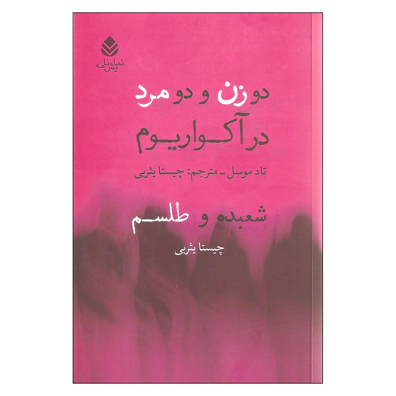کتاب دو زن و دو مرد در آکواریوم و شعبده و طلسم اثر تاد موسل و چیستا یثربی نشر قطره