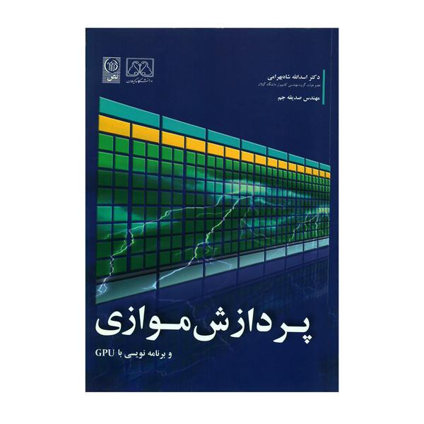کتاب پردازش موازی و برنامه نویسی با GPU اثر دکتر اسدالله شاه بهرامی و مهندس صدیقه جم انتشارات نص
