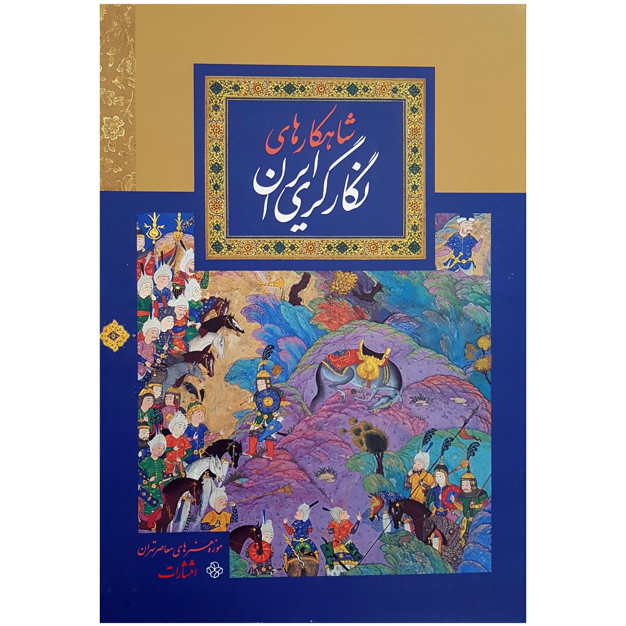 کتاب شاهکارهای نگارگری ایران اثر جمعی از نویسندگان انتشارات موزه هنرهای معاصر تهران