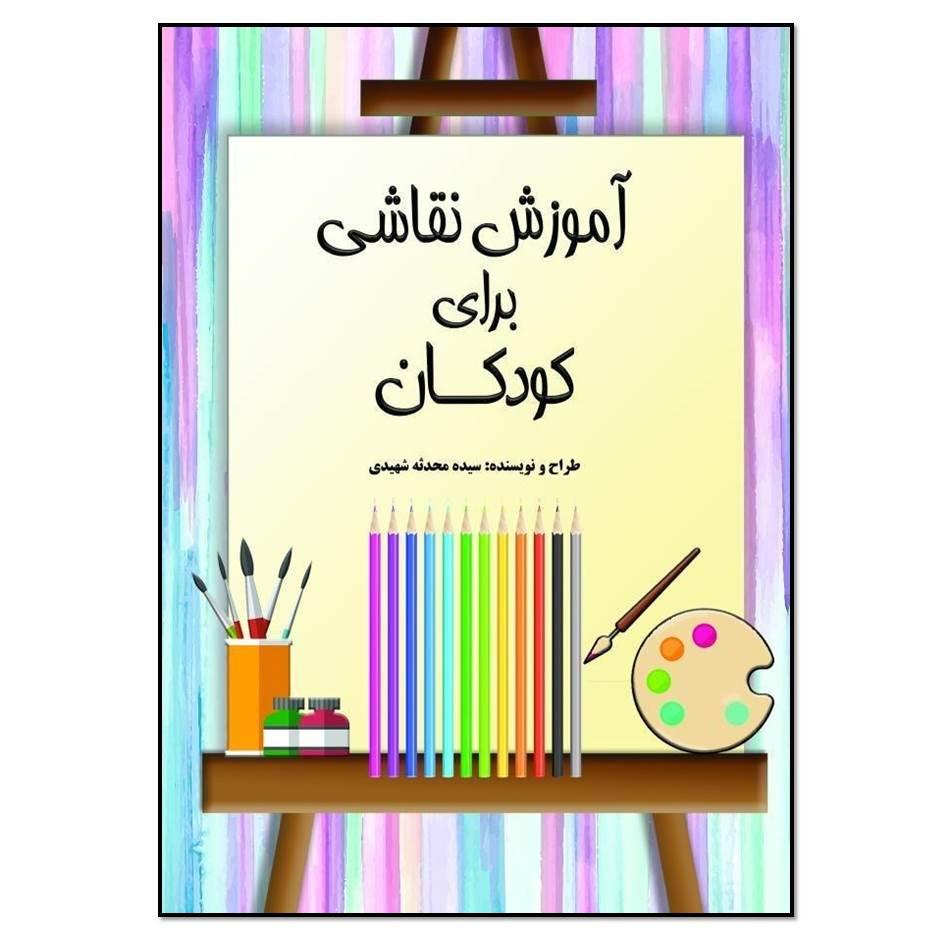 کتاب آموزش نقاشی برای کودکان اثر سید محدثه شهیدی انتشارات مؤلفین طلایی