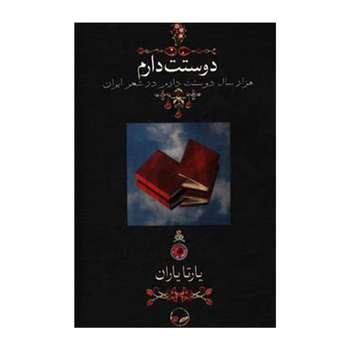 کتاب دوستت دارم هزار سال دوستت دارم در شعر ایران اثر یارتا یاران نشر دوران