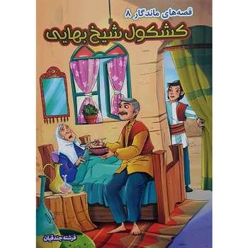 کتاب قصه های ماندگار ۸ کشکول شیخ بهایی اثر فرشته جندقیان نشر آثار نور