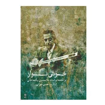 کتاب خوش نواز نواخته های استاد غلامحسین بیگجه خانی اثر حسین مهرانی انتشارات ماهور