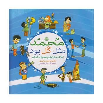 کتاب محمد(ص) مثل گل بود آموزش سبک زندگی پیامبر (ص) به کودکان اثر غلامرضا حیدری ابهری نشر بوستان فدک