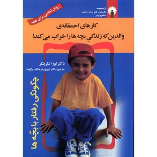 کتاب کارهای احمقانه والدین که زندگی بچه ها را خراب می کند اثر لورا شلزینگر