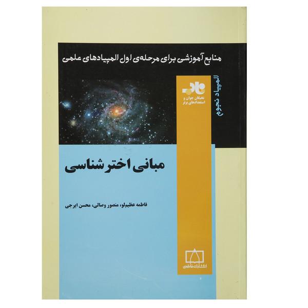 کتاب مبانی اخترشناسی منابع آموزشی برای مرحله ی اول المپیادهای علمی اثر فاطمه عظیم لو و دیگران