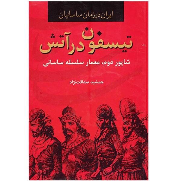 کتاب تیسفون در آتش، ایران در زمان ساسانیان اثر جمشید صداقت نژاد
