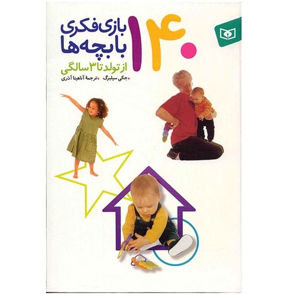 کتاب 140 بازی فکری با بچه ها از تولد تا 3 سالگی اثر جکی سیلبرگ