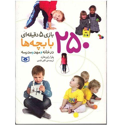 کتاب 250 بازی 5 دقیقه ای با بچه ها در خانه و مهد و مدرسه