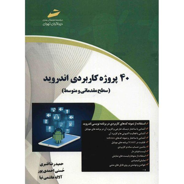 کتاب 40 پروژه کاربردی اندروید سطح مقدماتی و متوسط اثر جمعی از نویسندگان انتشارات دیباگران تهران
