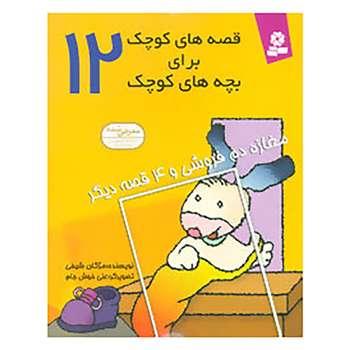 کتاب قصه های کوچک برای بچه های کوچک12 اثر مژگان شیخی