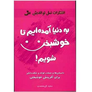 کتاب به دنیا آمده ایم تا خوشبخت شویم اثر سعید گل محمدی