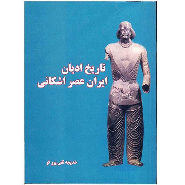 کتاب تاریخ ادیان ایران عصر اشکانی اثر خدیجه نقی پور فر