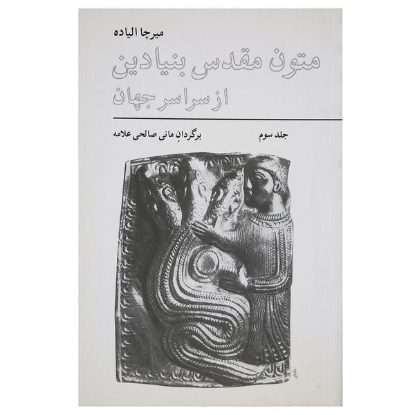 کتاب متون مقدس بنیادین از سراسر جهان اثر میرچا الیاده - جلد سوم