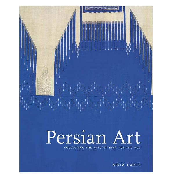 کتاب Persian Art Collecting the Arts of Iran in the Nineteenth Century اثر Moya Carey نشر Victoria and Albert