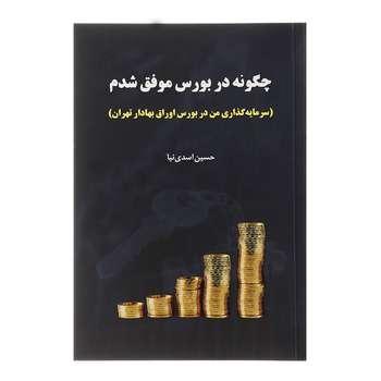 کتاب چگونه در بورس موفق شدم اثر حسین اسدی نیا