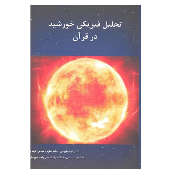 کتاب تحلیل فیزیکی خورشید در قرآن اثر طیبه بلوردی و دکتر مطهره صادقی گوغری انتشارات پارس کتاب
