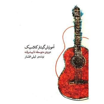 کتاب آموزش گیتار کلاسیک، دورهی متوسطه تا پیشرفته اثر لیلی افشار