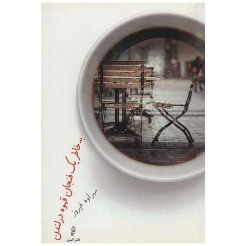 کتاب به خاطر یک فنجان قهوه در لندن اثر مهراوه فیروز