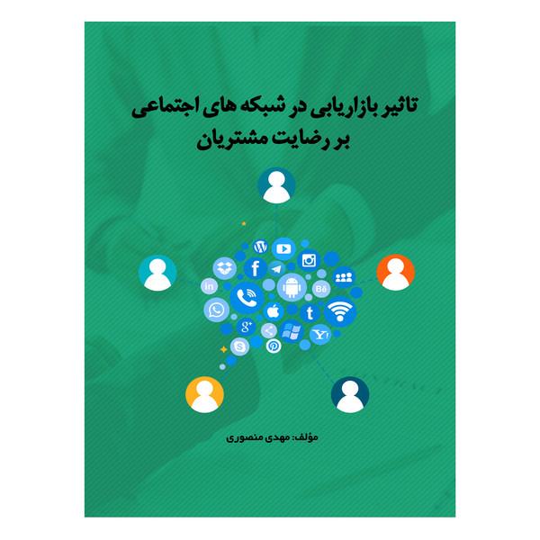 کتاب تاثیر بازاریابی در شبکه های اجتماعی بر رضایت مشتریان اثر مهدی منصوری