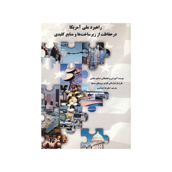 کتاب راهبرد ملی آمریکا در حفاظت از زیر ساخت ها و منابع کلیدی اثر علیرضا جواهری نشر موسسه صنایع دفاعی