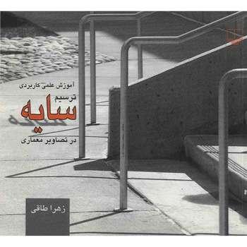 کتاب آموزش علمی کاربردی ترسیم سایه در تصاویر معماری اثر زهرا طاقی