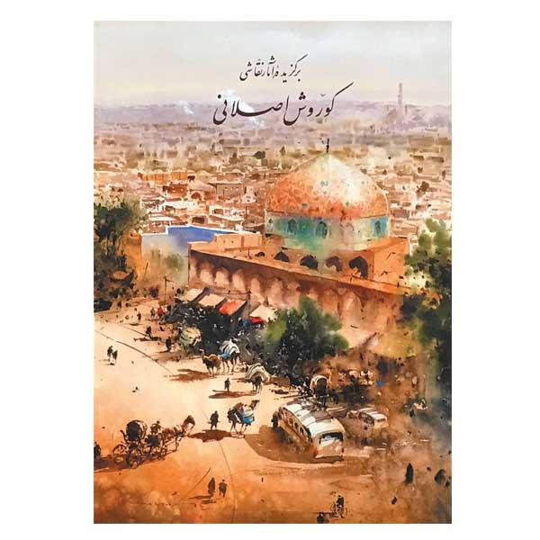 کتاب برگزیده آثار نقاشی کوروش اصلانی انتشارات یاس نگاه