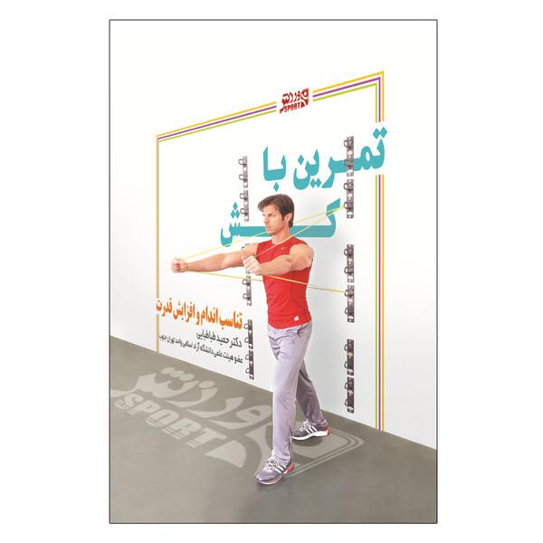 کتاب تمرینات با کش-تناسباندام و افزایش قدرت اثر دکتر حمید طباطبایی انتشارات ورزش