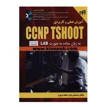 کتاب آموزش عملی و کاربردی  CCNP TSHOOT  به زبان ساده به صورت LAB اثر جمعی از نویسندگان انتشارات کیان