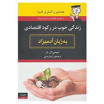 کتاب زندگی خوب در رکود اقتصادی به زبان آدمیزاد اثر تریسی ال.بار