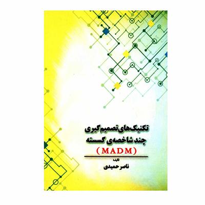 کتاب تکنیک های تصمیم گیری چندشاخصه ی گسسته MADM اثر ناصر حمیدی انتشارات مهرگان دانش