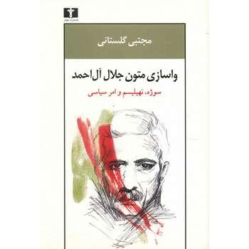 کتاب واسازی متون جلال آل احمد، سوژه، نهیلیسم و امر سیاسی اثر مجتبی گلستانی