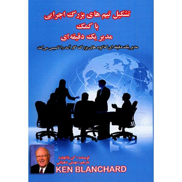 کتاب تشکیل تیم های بزرگ اجرایی با کمک مدیر یک دقیقه ای اثر کن بلانچارد