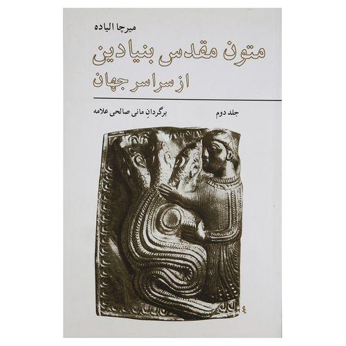 کتاب متون مقدس بنیادین از سراسر جهان اثر میرچا الیاده - جلد دوم
