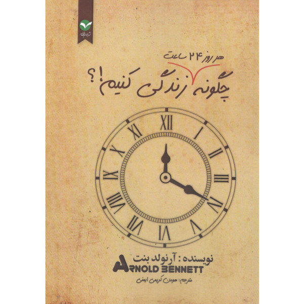 کتاب چگونه هر روز 24 ساعت زندگی کنیم اثر آرنولد بنت انتشارات اندیشه معاصر