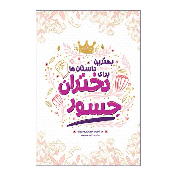 کتاب بهترین داستان ها برای دختران جسور اثر النا فاویلی و فرانچسکا کاوالو انتشارات اندیشه کهن پرداز