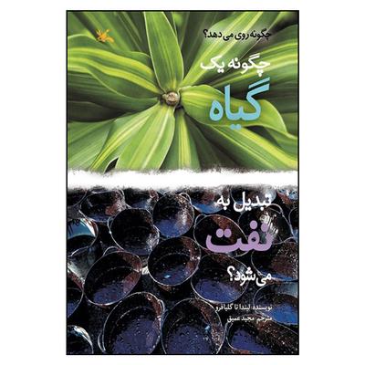 کتاب چگونه یک گیاه تبدیل به نفت میشود؟ اثر لیندا تاگلیافرو انتشارات کانون پرورش فکری کودکان و نوجوانان