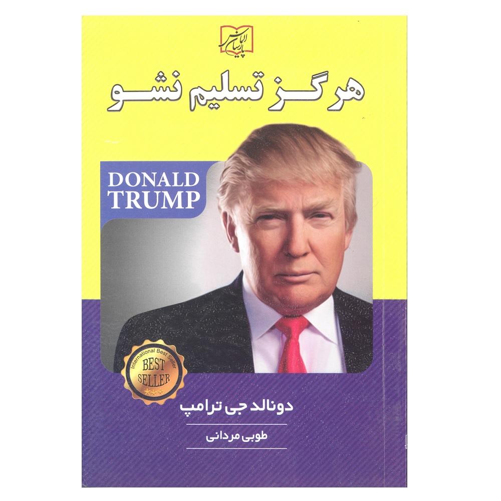 کتاب هرگز تسلیم نشو اثر دونالد جی ترامپ انتشارات الماس پارسیان