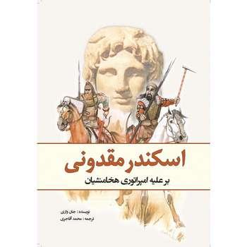 کتاب اسکندر مقدونی بر علیه امپراتوری هخامنشیان اثر جان واریلو انتشارات سبزان