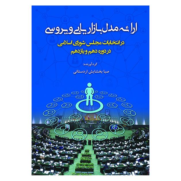 کتاب ارائه مدل بازاریابی ویروسی در انتخابات مجلس شورای اسلامی در دوره دهم ویازدهم اثرصبا بخشایش اردستانی نشر آوای نور