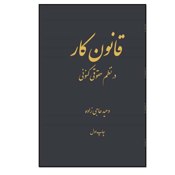کتاب قانون کار در نظم حقوق کنونی اثر وحید حاجی زاده انتشارات مؤلفین طلایی