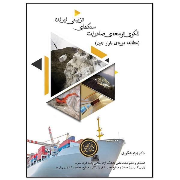 کتاب الگوی توسعه صادرات سنگ های تزئینی ایران (مطالعه موردی بازار چین)  اثر بهرام شکوری انتشارات مؤلفین طلایی